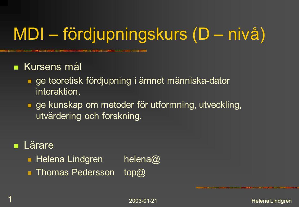 2003-01-21Helena Lindgren 1 MDI – fördjupningskurs (D – nivå) Kursens mål ge teoretisk fördjupning i ämnet människa-dator interaktion, ge kunskap om metoder för utformning, utveckling, utvärdering och forskning.