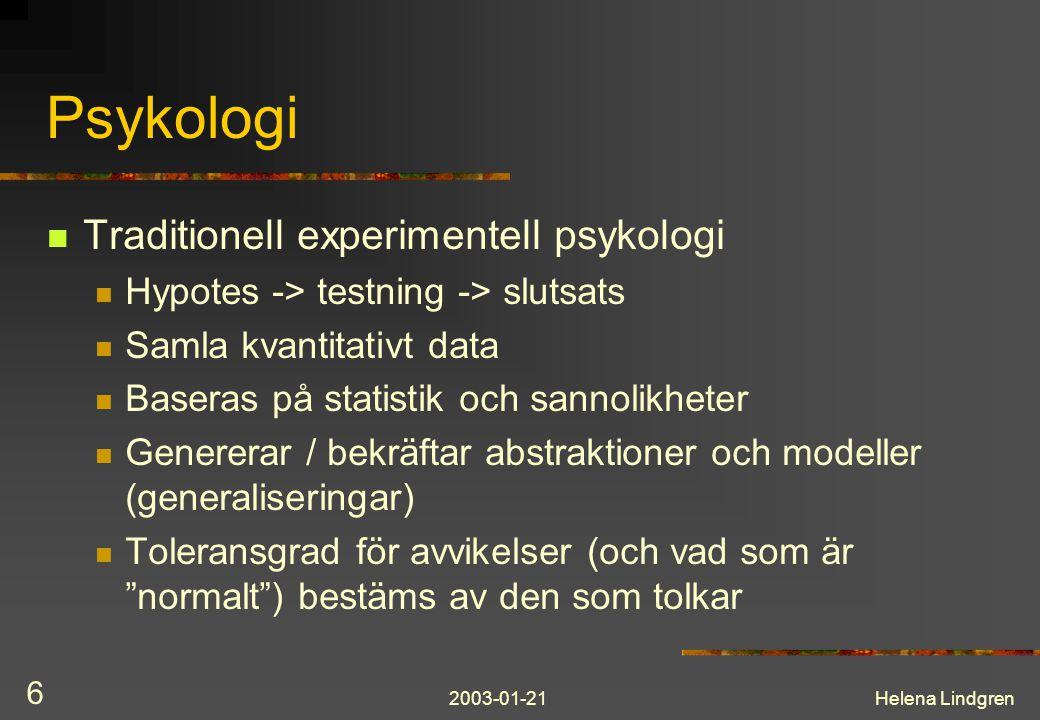 2003-01-21Helena Lindgren 6 Psykologi Traditionell experimentell psykologi Hypotes -> testning -> slutsats Samla kvantitativt data Baseras på statistik och sannolikheter Genererar / bekräftar abstraktioner och modeller (generaliseringar) Toleransgrad för avvikelser (och vad som är normalt ) bestäms av den som tolkar