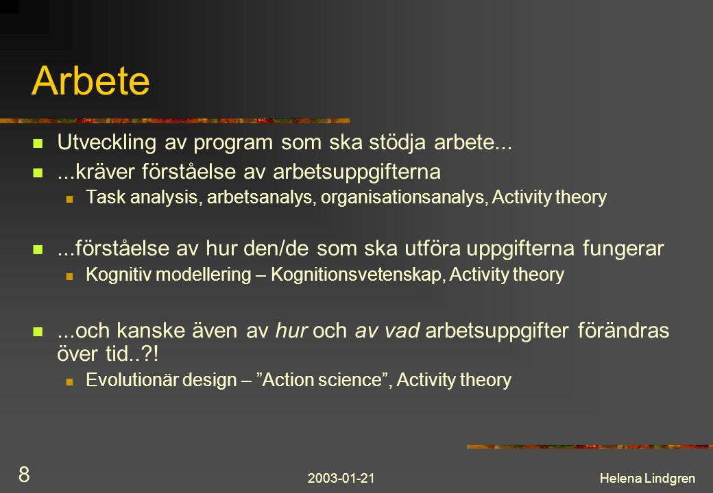 2003-01-21Helena Lindgren 8 Arbete Utveckling av program som ska stödja arbete......kräver förståelse av arbetsuppgifterna Task analysis, arbetsanalys, organisationsanalys, Activity theory...förståelse av hur den/de som ska utföra uppgifterna fungerar Kognitiv modellering – Kognitionsvetenskap, Activity theory...och kanske även av hur och av vad arbetsuppgifter förändras över tid..?.