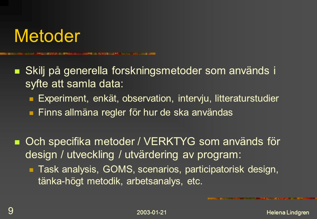 2003-01-21Helena Lindgren 9 Metoder Skilj på generella forskningsmetoder som används i syfte att samla data: Experiment, enkät, observation, intervju, litteraturstudier Finns allmäna regler för hur de ska användas Och specifika metoder / VERKTYG som används för design / utveckling / utvärdering av program: Task analysis, GOMS, scenarios, participatorisk design, tänka-högt metodik, arbetsanalys, etc.