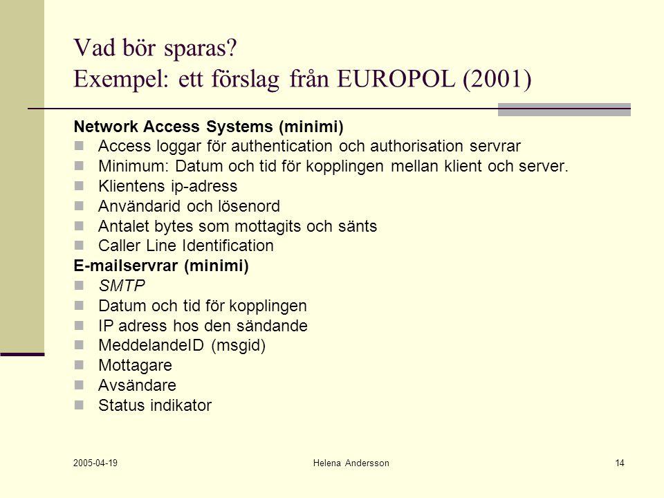 2005-04-19 Helena Andersson14 Vad bör sparas? Exempel: ett förslag från EUROPOL (2001) Network Access Systems (minimi) Access loggar för authenticatio