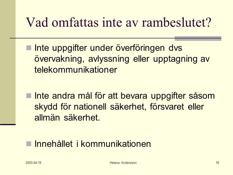 2005-04-19 Helena Andersson16 Vad omfattas inte av rambeslutet? Inte uppgifter under överföringen dvs övervakning, avlyssning eller upptagning av tele