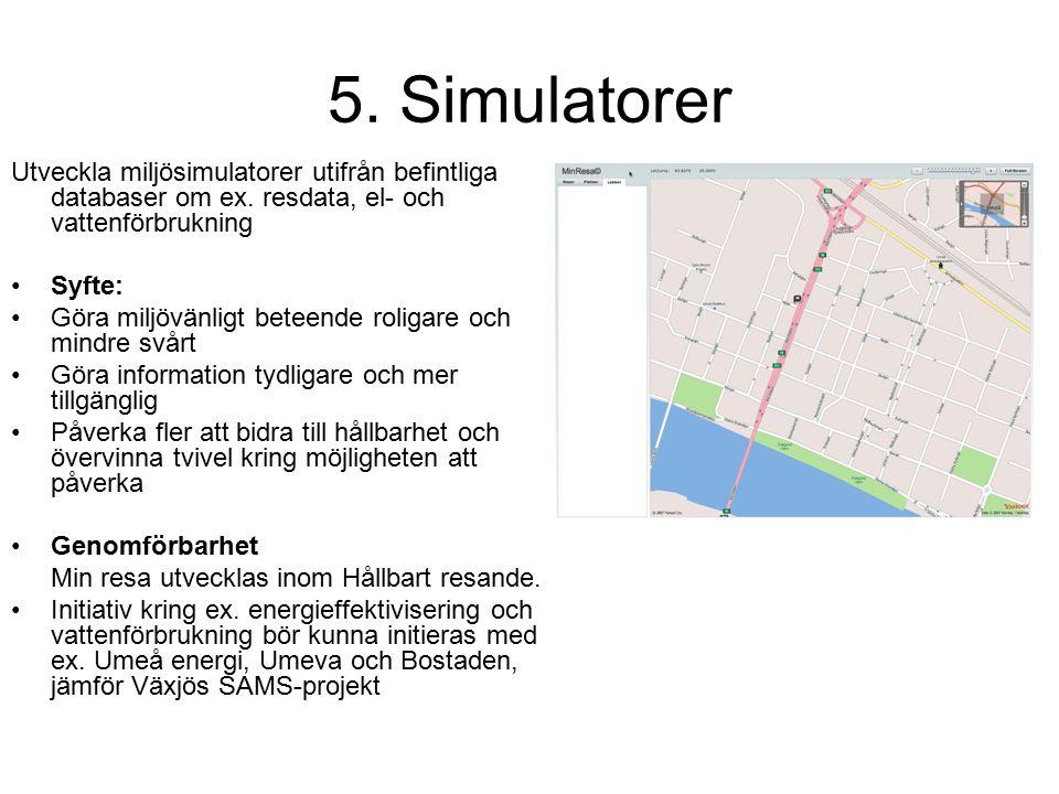 5. Simulatorer Utveckla miljösimulatorer utifrån befintliga databaser om ex. resdata, el- och vattenförbrukning Syfte: Göra miljövänligt beteende roli