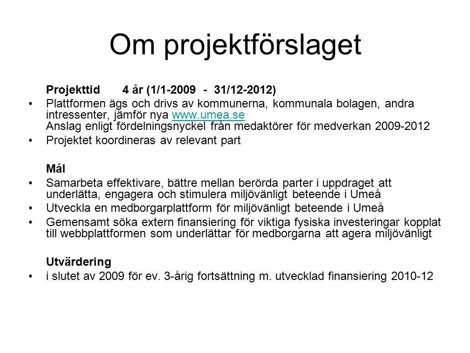 Om projektförslaget Projekttid4 år (1/1-2009 - 31/12-2012) Plattformen ägs och drivs av kommunerna, kommunala bolagen, andra intressenter, jämför nya www.umea.se Anslag enligt fördelningsnyckel från medaktörer för medverkan 2009-2012www.umea.se Projektet koordineras av relevant part Mål Samarbeta effektivare, bättre mellan berörda parter i uppdraget att underlätta, engagera och stimulera miljövänligt beteende i Umeå Utveckla en medborgarplattform för miljövänligt beteende i Umeå Gemensamt söka extern finansiering för viktiga fysiska investeringar kopplat till webbplattformen som underlättar för medborgarna att agera miljövänligt Utvärdering i slutet av 2009 för ev.