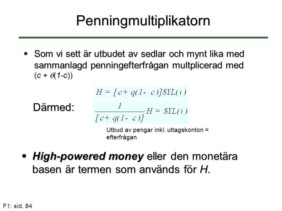 F1: sid. 84 Penningmultiplikatorn  Som vi sett är utbudet av sedlar och mynt lika med sammanlagd penningefterfrågan multplicerad med (c +  (1-c)) Dä