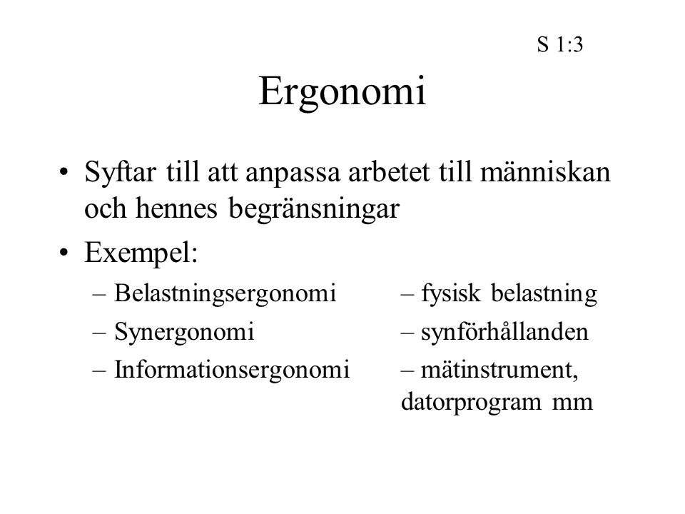 Ergonomi Syftar till att anpassa arbetet till människan och hennes begränsningar Exempel: –Belastningsergonomi – fysisk belastning –Synergonomi – synförhållanden –Informationsergonomi – mätinstrument, datorprogram mm S 1:3