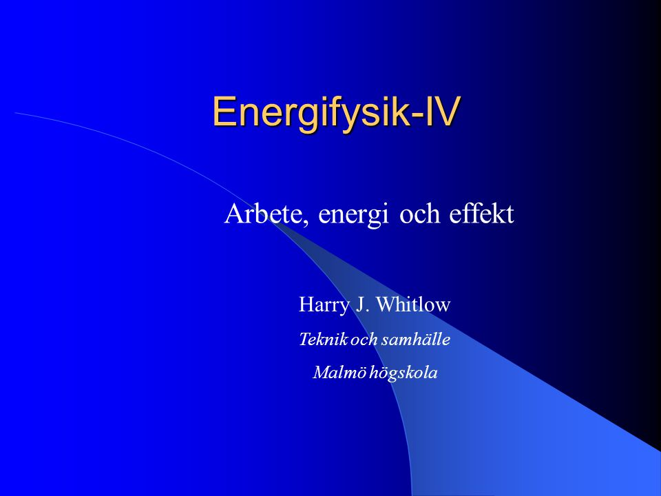 Energifysik-IV Arbete, energi och effekt Harry J. Whitlow Teknik och samhälle Malmö högskola
