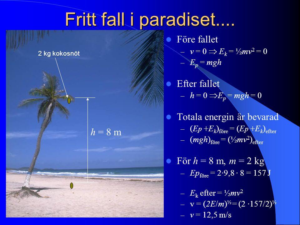 Fritt fall i paradiset.... Före fallet – v = 0  E k = ½mv 2 = 0 – E p = mgh Efter fallet – h = 0  E p = mgh = 0 Totala energin är bevarad – (E p +E