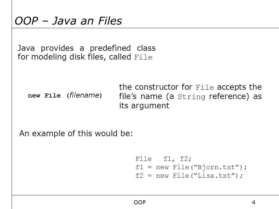 OOP5 OOP – Java and Files If the files exist the class provides us two methods for directly operate with the files: DO NOT FORGET THAT: The creation of the instances f1 and f2 doesn't mean that the files exist!.