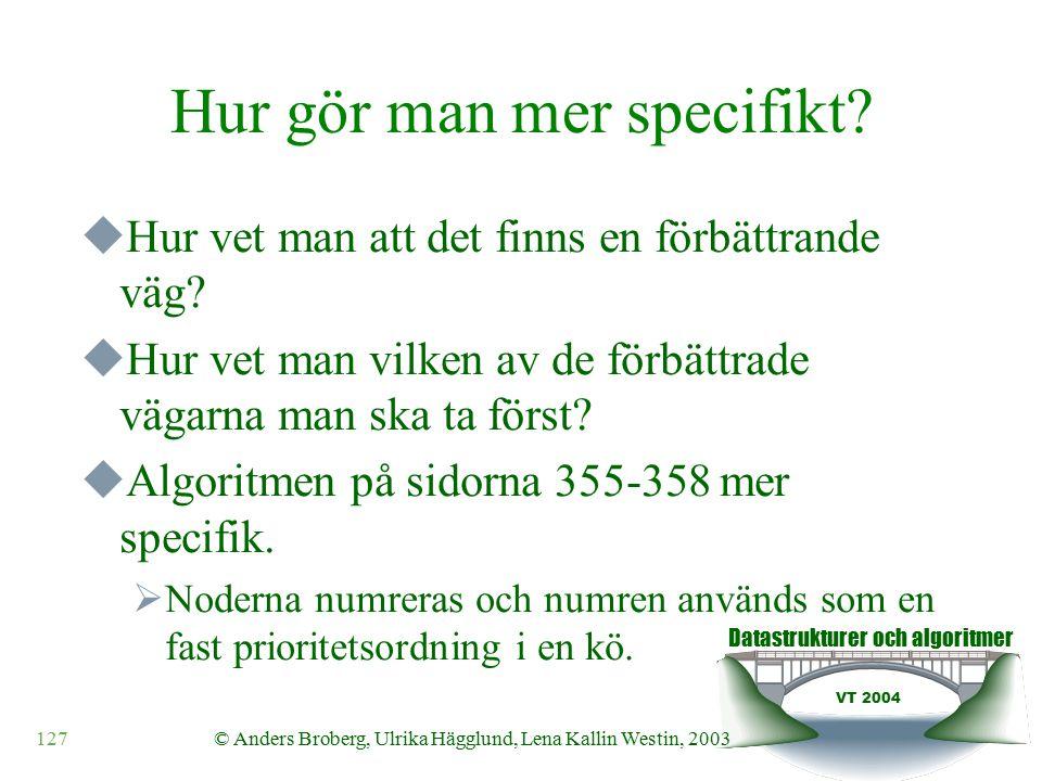Datastrukturer och algoritmer VT 2004 127© Anders Broberg, Ulrika Hägglund, Lena Kallin Westin, 2003 Hur gör man mer specifikt.