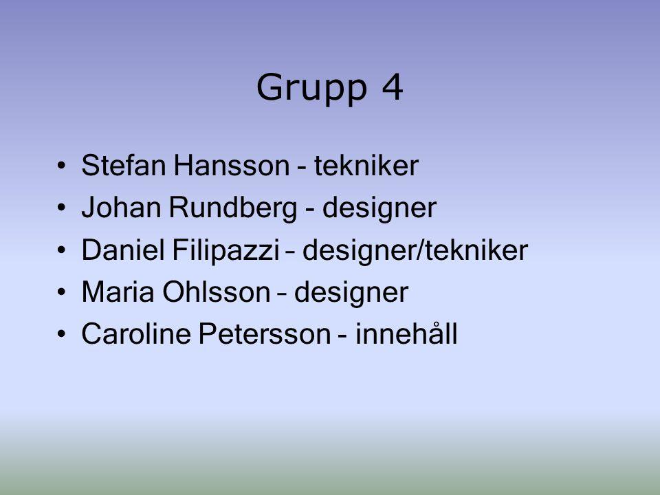 Grupp 4 Stefan Hansson - tekniker Johan Rundberg - designer Daniel Filipazzi – designer/tekniker Maria Ohlsson – designer Caroline Petersson - innehåll