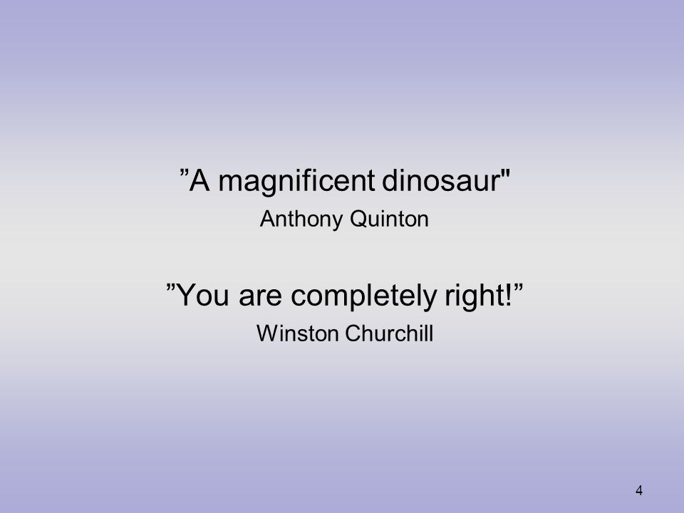 4 A magnificent dinosaur Anthony Quinton You are completely right! Winston Churchill