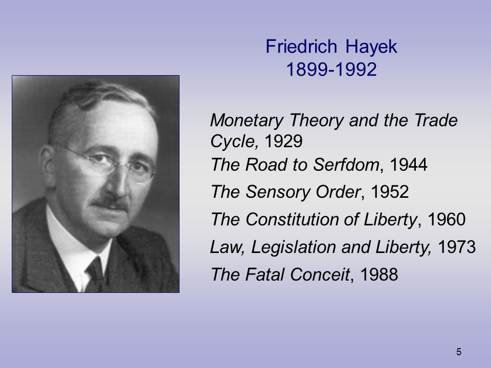 5 Friedrich Hayek 1899-1992 Monetary Theory and the Trade Cycle, 1929 The Road to Serfdom, 1944 The Sensory Order, 1952 The Constitution of Liberty, 1960 Law, Legislation and Liberty, 1973 The Fatal Conceit, 1988