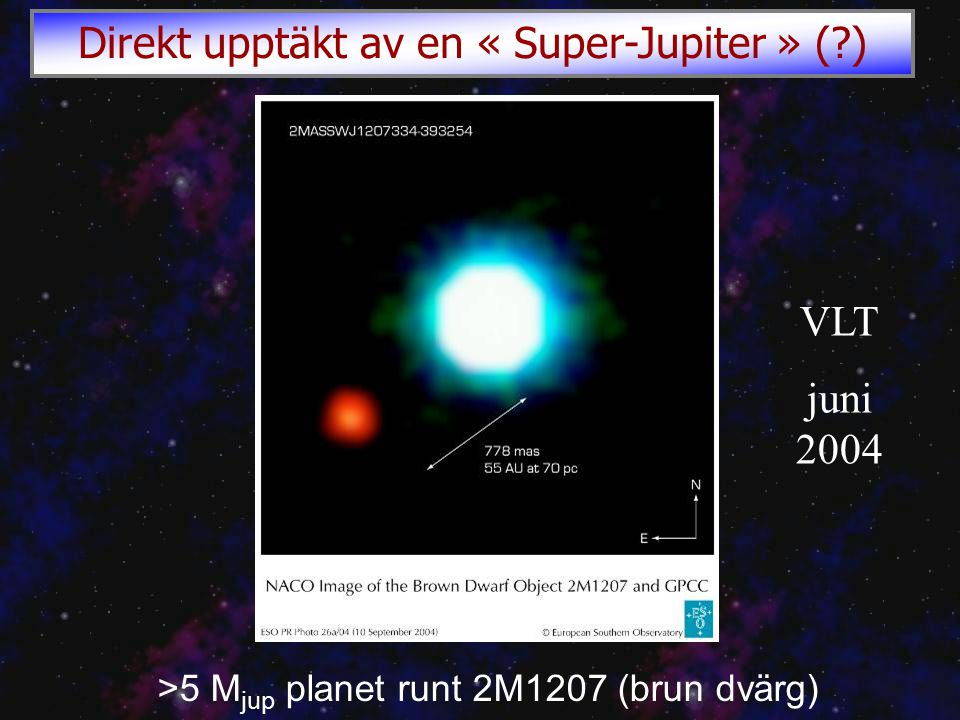 >5 M jup planet runt 2M1207 (brun dvärg) VLT juni 2004 Direkt upptäkt av en « Super-Jupiter » ( )
