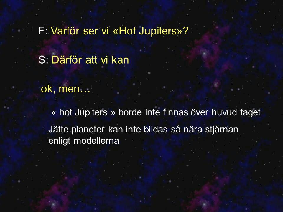 « hot Jupiters » borde inte finnas över huvud taget Jätte planeter kan inte bildas så nära stjärnan enligt modellerna F: Varför ser vi «Hot Jupiters».