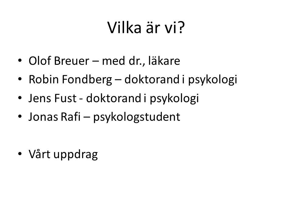 Vilka är vi? Olof Breuer – med dr., läkare Robin Fondberg – doktorand i psykologi Jens Fust - doktorand i psykologi Jonas Rafi – psykologstudent Vårt