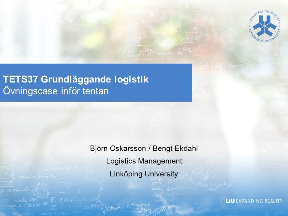 TETS37 Grundläggande logistik Övningscase inför tentan Björn Oskarsson / Bengt Ekdahl Logistics Management Linköping University