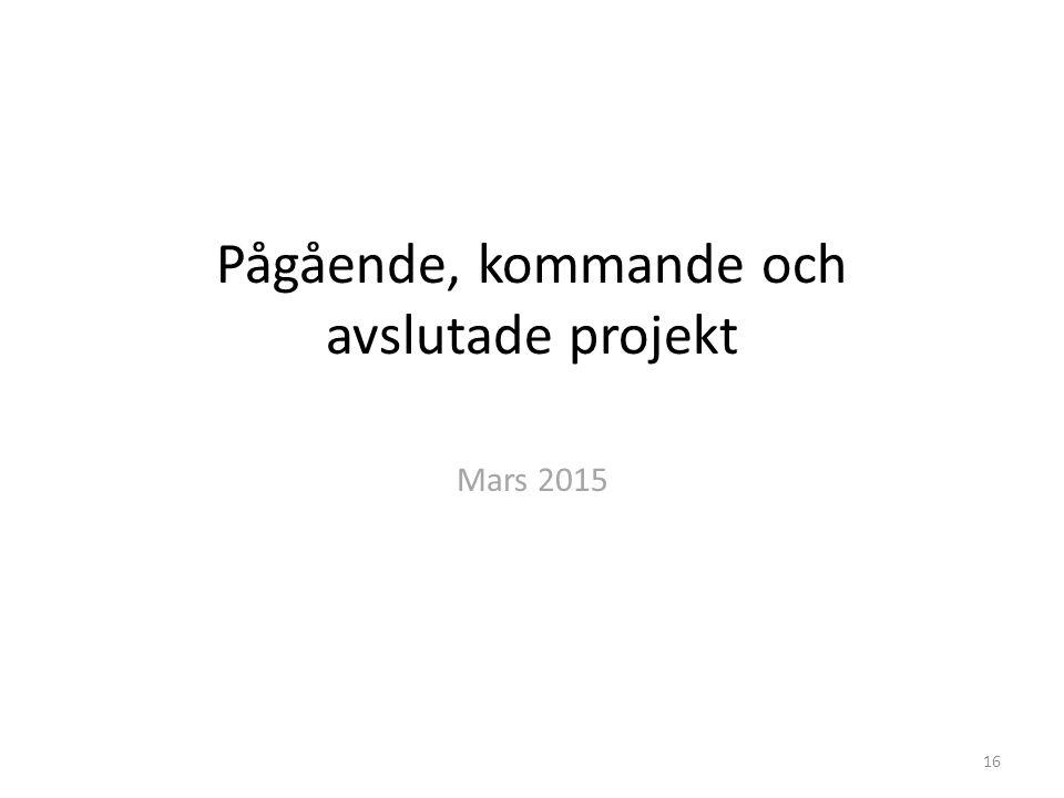 Pågående, kommande och avslutade projekt Mars 2015 16