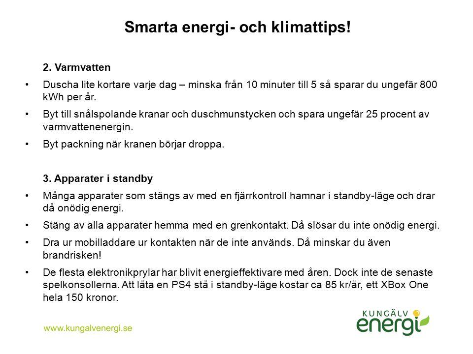 Smarta energi- och klimattips! 2. Varmvatten Duscha lite kortare varje dag – minska från 10 minuter till 5 så sparar du ungefär 800 kWh per år. Byt ti