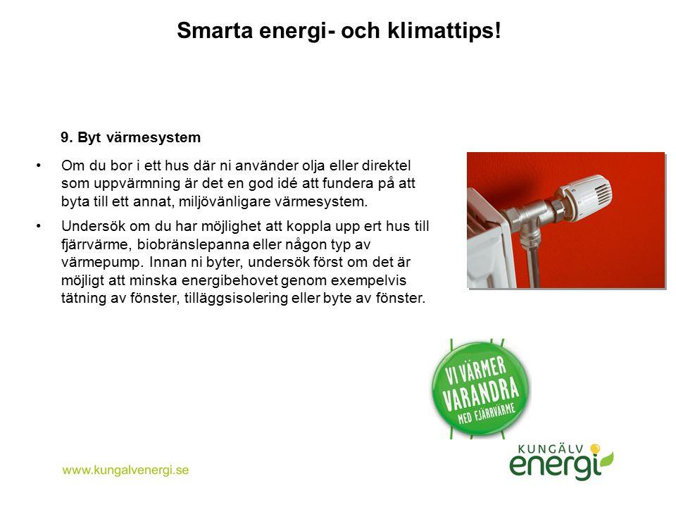 Smarta energi- och klimattips! 9. Byt värmesystem Om du bor i ett hus där ni använder olja eller direktel som uppvärmning är det en god idé att funder