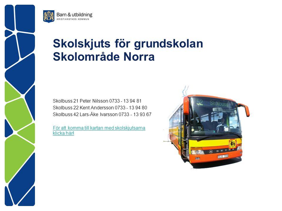 Skolskjuts för grundskolan Skolområde Norra Skolbuss 21 Peter Nilsson 0733 - 13 94 81 Skolbuss 22 Kent Andersson 0733 - 13 94 80 Skolbuss 42 Lars-Åke