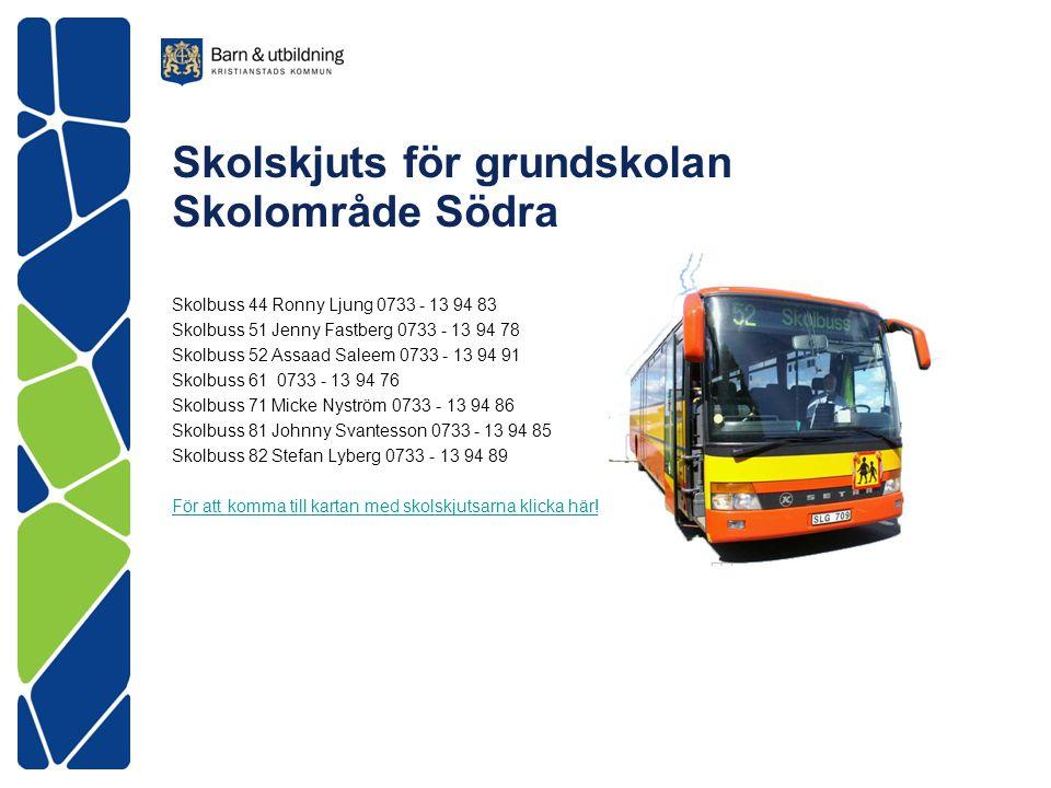 Skolskjuts för grundskolan Skolområde Södra Skolbuss 44 Ronny Ljung 0733 - 13 94 83 Skolbuss 51 Jenny Fastberg 0733 - 13 94 78 Skolbuss 52 Assaad Sale