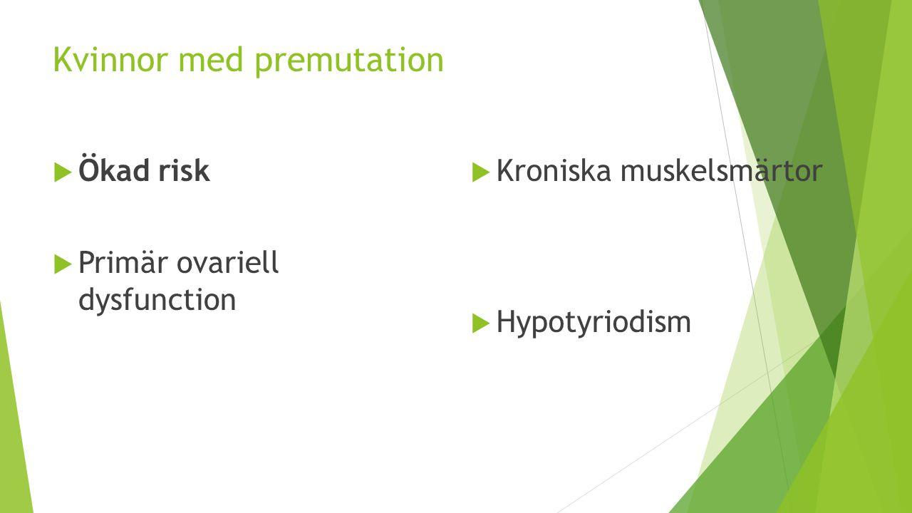 Kvinnor med premutation  Ökad risk  Primär ovariell dysfunction  Kroniska muskelsmärtor  Hypotyriodism
