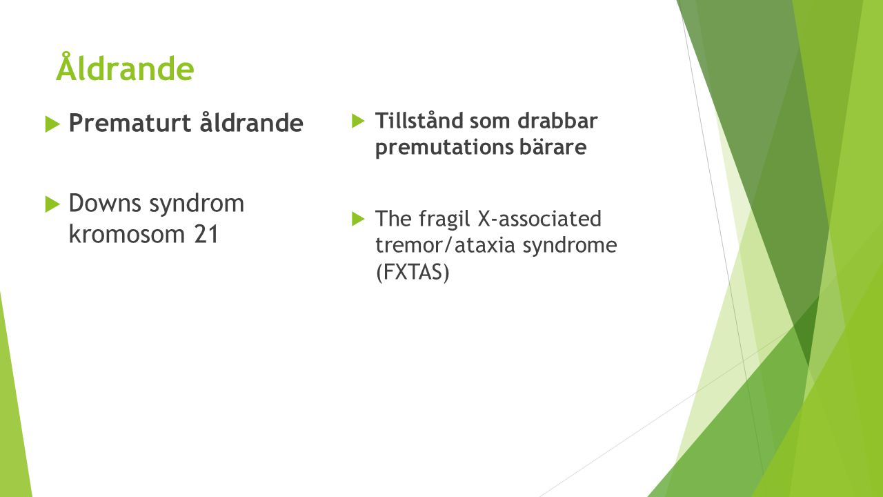 Åldrande  Prematurt åldrande  Downs syndrom kromosom 21  Tillstånd som drabbar premutations bärare  The fragil X-associated tremor/ataxia syndrome