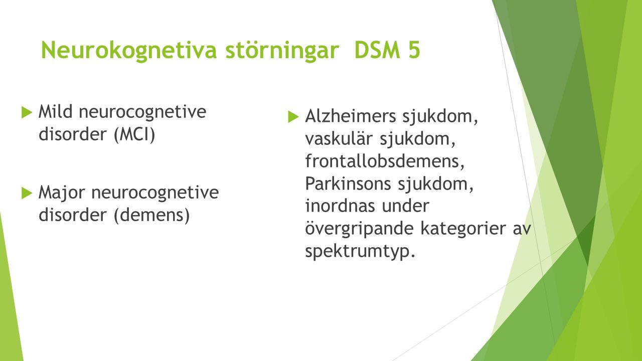 Neurokognetiva störningar DSM 5  Mild neurocognetive disorder (MCI)  Major neurocognetive disorder (demens)  Alzheimers sjukdom, vaskulär sjukdom,