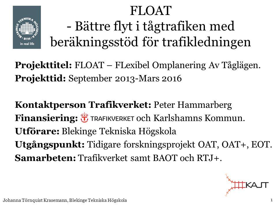1 Johanna Törnquist Krasemann, Blekinge Tekniska Högskola FLOAT - Bättre flyt i tågtrafiken med beräkningsstöd för trafikledningen Projekttitel: FLOAT – FLexibel Omplanering Av Tåglägen.