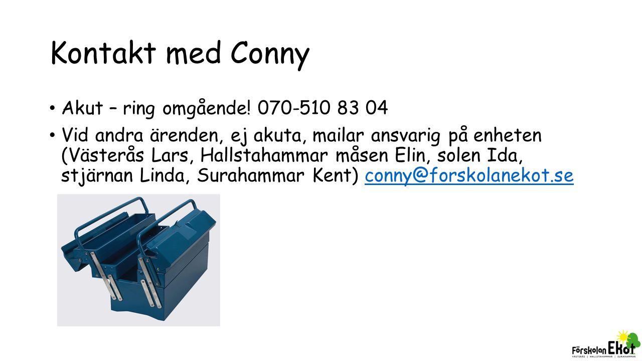 Kontakt med Conny Akut – ring omgående! 070-510 83 04 Vid andra ärenden, ej akuta, mailar ansvarig på enheten (Västerås Lars, Hallstahammar måsen Elin