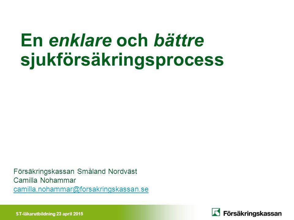 ST-läkarutbildning 23 april 2015 En enklare och bättre sjukförsäkringsprocess Försäkringskassan Småland Nordväst Camilla Nohammar camilla.nohammar@for
