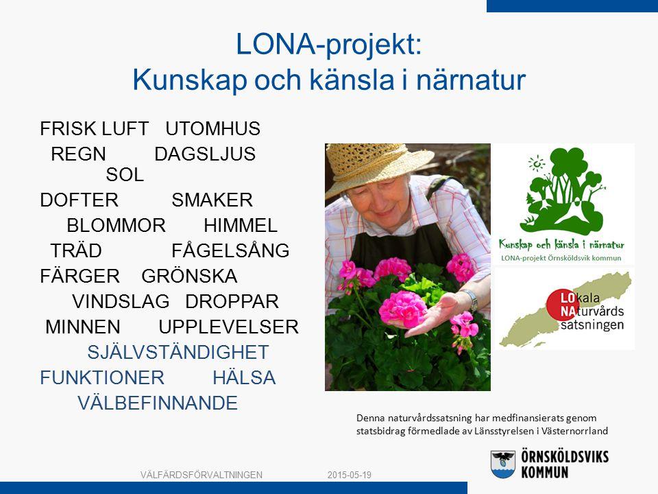 LONA-projekt: Kunskap och känsla i närnatur FRISK LUFT UTOMHUS REGN DAGSLJUS SOL DOFTER SMAKER BLOMMOR HIMMEL TRÄD FÅGELSÅNG FÄRGER GRÖNSKA VINDSLAG DROPPAR MINNEN UPPLEVELSER SJÄLVSTÄNDIGHET FUNKTIONER HÄLSA VÄLBEFINNANDE 2015-05-19VÄLFÄRDSFÖRVALTNINGEN Denna naturvårdssatsning har medfinansierats genom statsbidrag förmedlade av Länsstyrelsen i Västernorrland