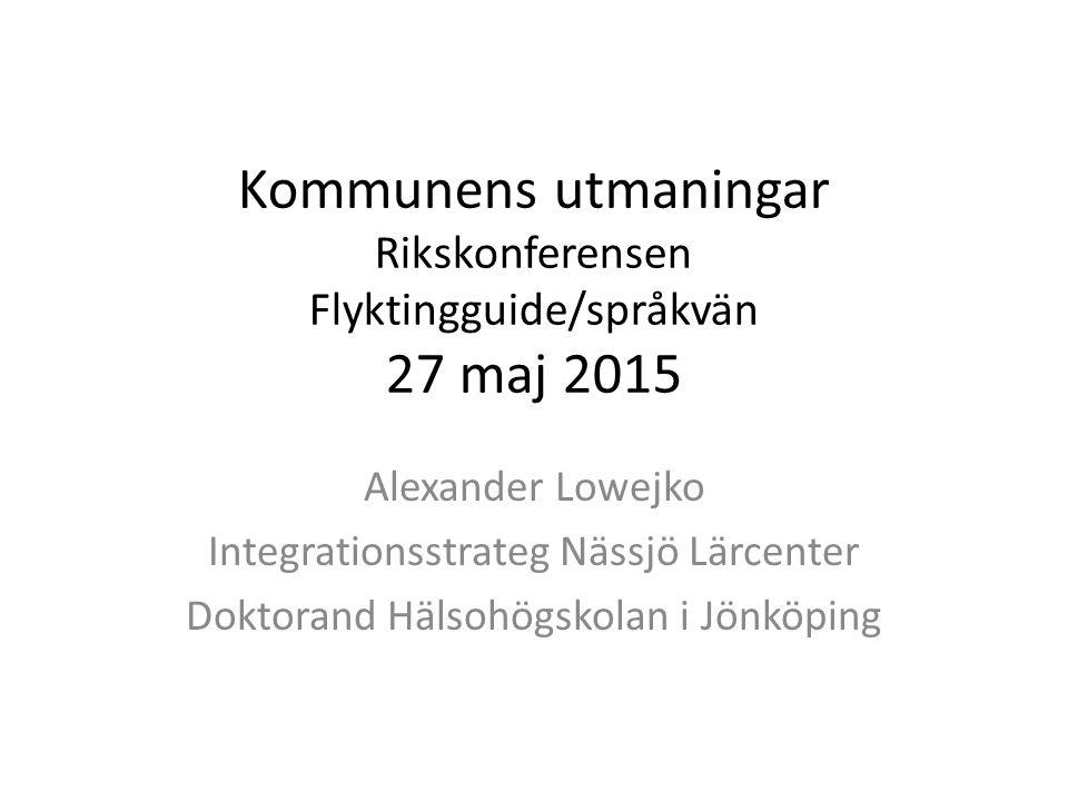 Kommunens utmaningar Rikskonferensen Flyktingguide/språkvän 27 maj 2015 Alexander Lowejko Integrationsstrateg Nässjö Lärcenter Doktorand Hälsohögskolan i Jönköping