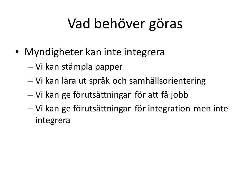 Vad behöver göras Myndigheter kan inte integrera – Vi kan stämpla papper – Vi kan lära ut språk och samhällsorientering – Vi kan ge förutsättningar för att få jobb – Vi kan ge förutsättningar för integration men inte integrera