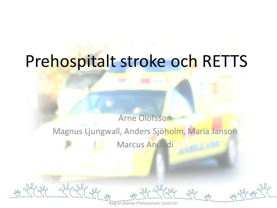 Region Skånes Prehospitala Centrum Prehospitalt stroke och RETTS Arne Olofsson Magnus Ljungwall, Anders Sjöholm, Maria Janson Marcus Anundi