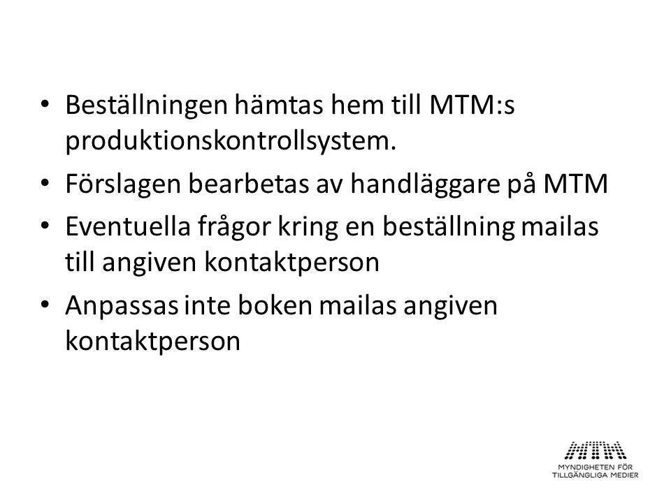 Beställningen hämtas hem till MTM:s produktionskontrollsystem. Förslagen bearbetas av handläggare på MTM Eventuella frågor kring en beställning mailas