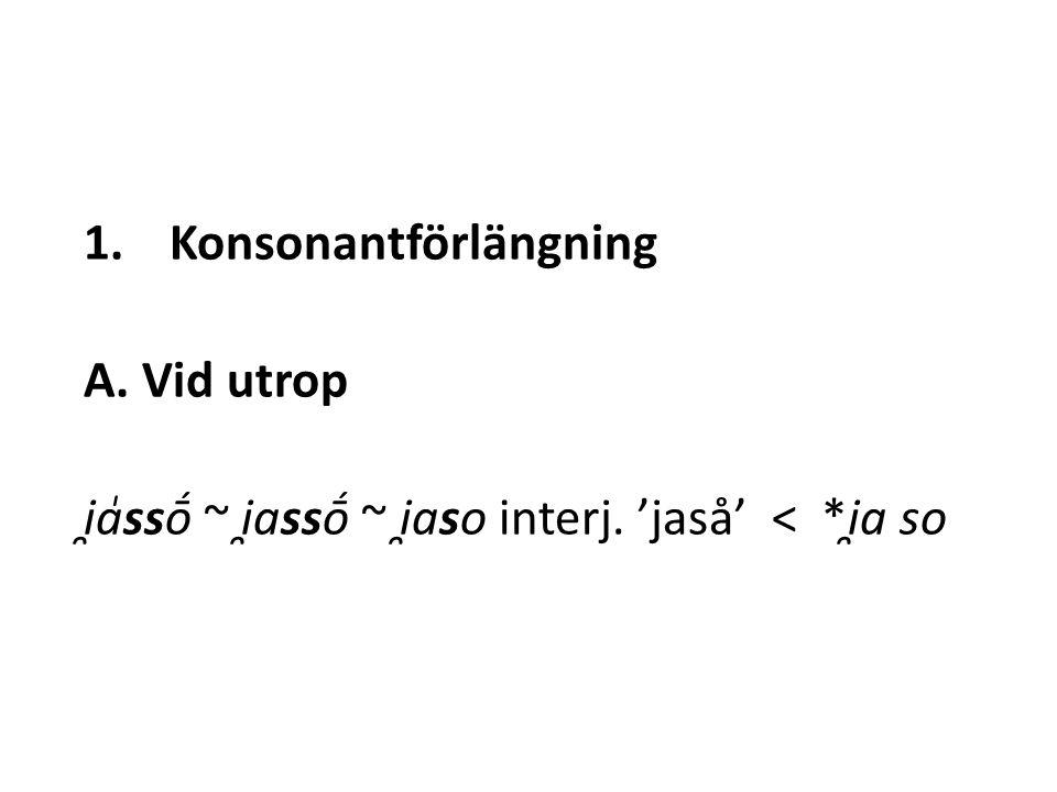 1.Konsonantförlängning A. Vid utrop i̯a̍ssṓ ~ i̯assṓ ~ i̯aso interj. 'jaså' < *i̯a so