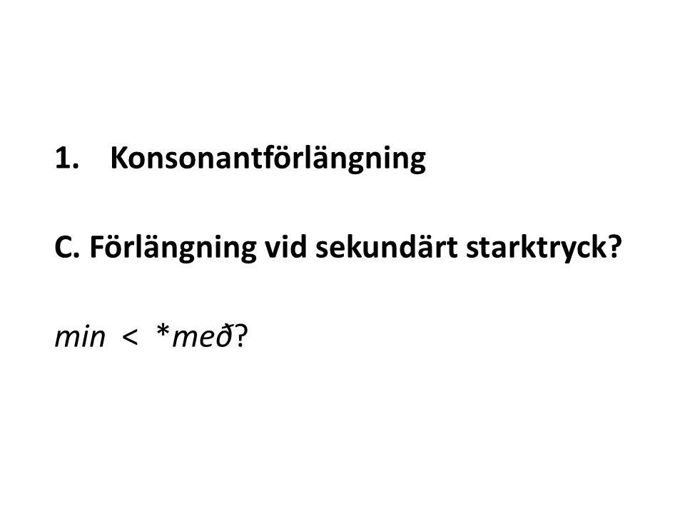 1.Konsonantförlängning C. Förlängning vid sekundärt starktryck? min < *með?
