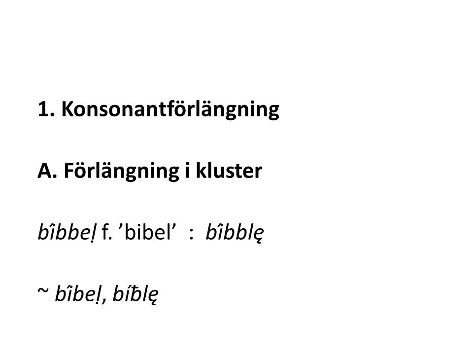 1. Konsonantförlängning A. Förlängning i kluster bíbbeḷ f. 'bibel' : bíbblę ~ bíbeḷ, bíƀlę