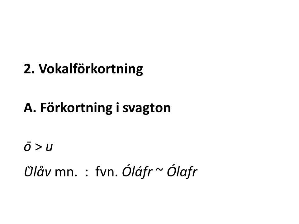 2. Vokalförkortning A. Förkortning i svagton ō > u Ȕlåv mn. : fvn. Óláfr ~ Ólafr