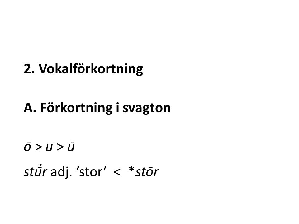 2. Vokalförkortning A. Förkortning i svagton ō > u > ū stū́r adj. 'stor' < *stōr