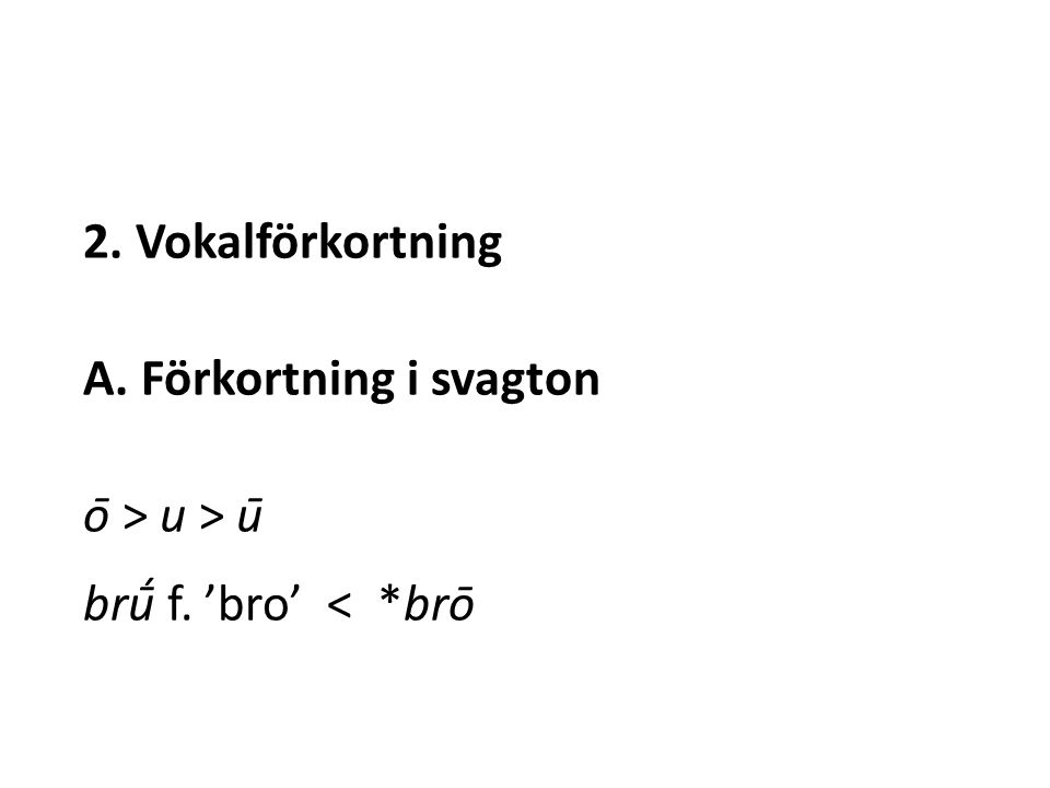 2. Vokalförkortning A. Förkortning i svagton ō > u > ū brū́ f. 'bro' < *brō