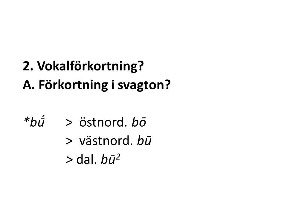 2. Vokalförkortning A. Förkortning i svagton *bū́ > östnord. bō > västnord. bū > dal. bū 2