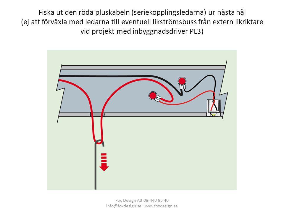 Fiska ut den röda pluskabeln (seriekopplingsledarna) ur nästa hål (ej att förväxla med ledarna till eventuell likströmsbuss från extern likriktare vid projekt med inbyggnadsdriver PL3) Fox Design AB 08-440 85 40 info@foxdesign.se www.foxdesign.se