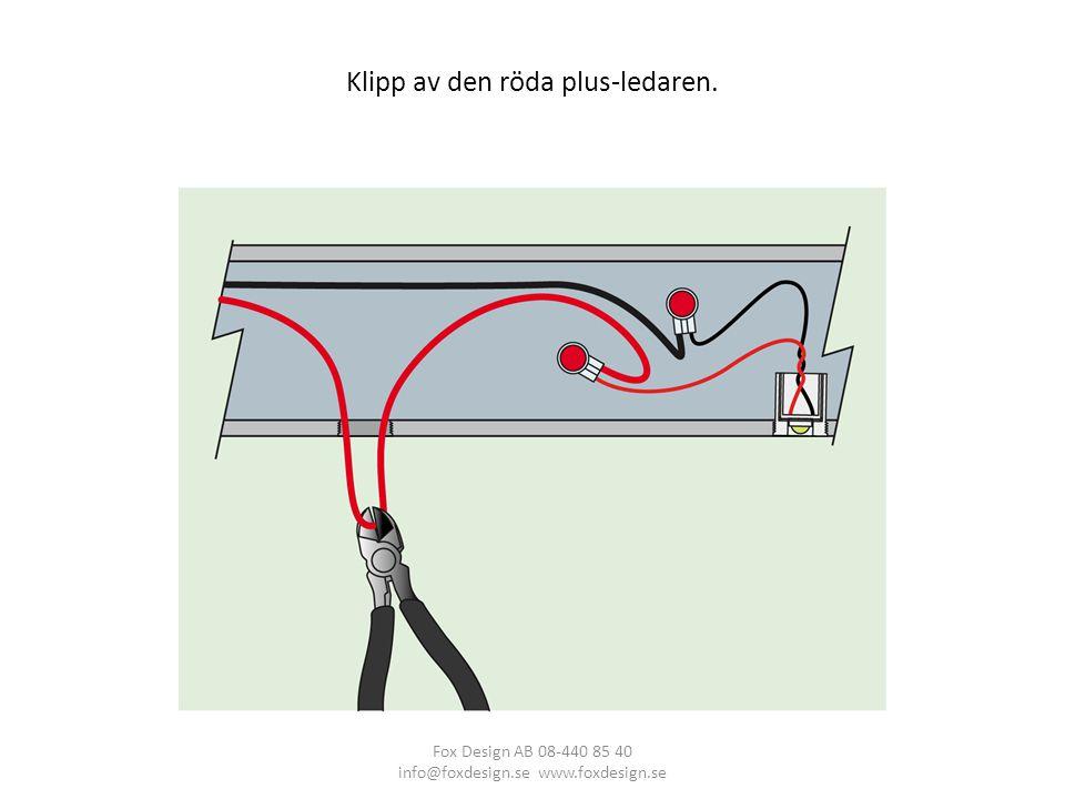 Klipp av den röda plus-ledaren. Fox Design AB 08-440 85 40 info@foxdesign.se www.foxdesign.se