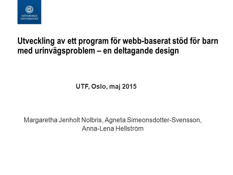 Utveckling av ett program för webb-baserat stöd för barn med urinvägsproblem – en deltagande design UTF, Oslo, maj 2015 Margaretha Jenholt Nolbris, Agneta Simeonsdotter-Svensson, Anna-Lena Hellström