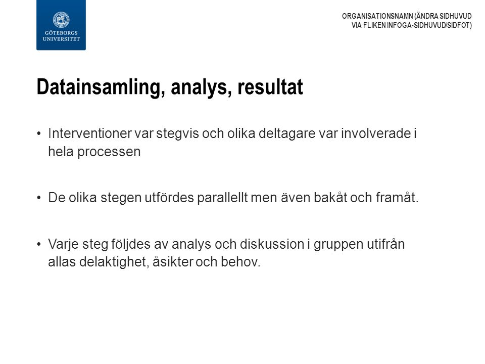 Datainsamling, analys, resultat Interventioner var stegvis och olika deltagare var involverade i hela processen De olika stegen utfördes parallellt men även bakåt och framåt.