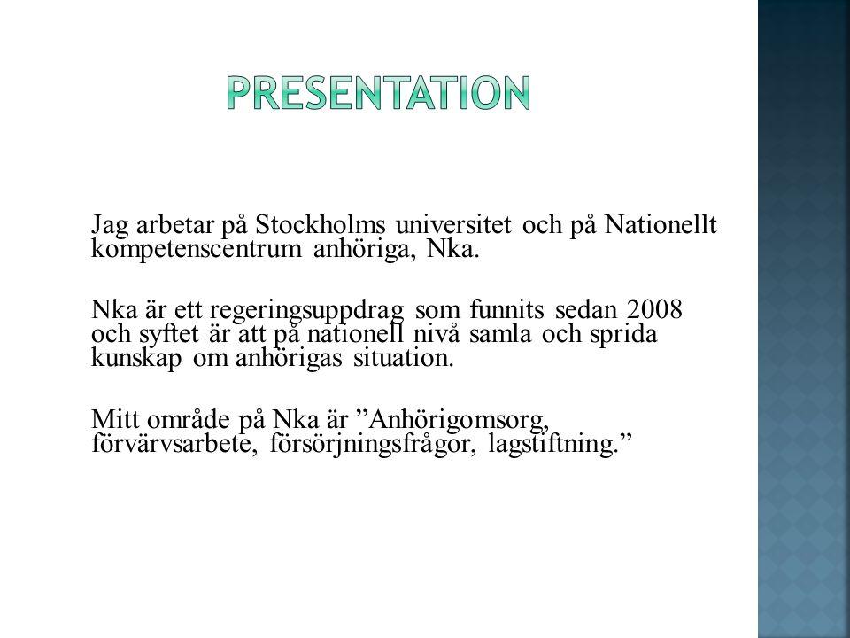 Jag arbetar på Stockholms universitet och på Nationellt kompetenscentrum anhöriga, Nka. Nka är ett regeringsuppdrag som funnits sedan 2008 och syftet