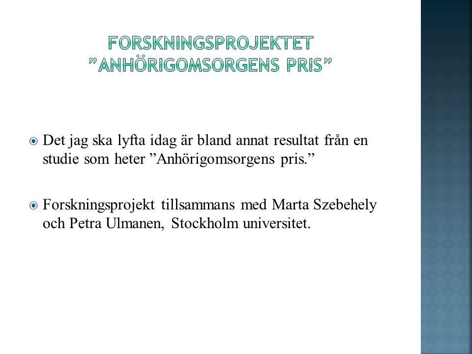  Det jag ska lyfta idag är bland annat resultat från en studie som heter Anhörigomsorgens pris.  Forskningsprojekt tillsammans med Marta Szebehely och Petra Ulmanen, Stockholm universitet.